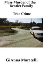 Mass Murder of the Bentler Family, True Crime ebook by GiAnna Moratelli