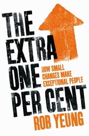 The Extra One Per Cent - How small changes make exceptional people ebook by Rob Yeung