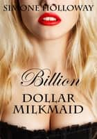 Billion Dollar Milkmaid Bundle 2: Milked By The Billionaire ebook by Simone Holloway