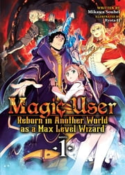 Magic User: Reborn in Another World as a Max Level Wizard (Light Novel) Vol. 1 ebook by Mikawa Souhei, Ryota-H
