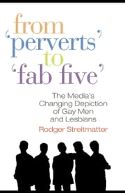 "From ""Perverts"" to ""Fab Five"": The Media's Changing Depiction of Gay Men and Lesbians ebook by Streitmatter, Rodger"