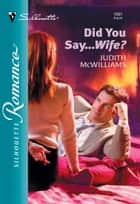 Did You Say...Wife? (Mills & Boon Silhouette) ebook by Judith McWilliams