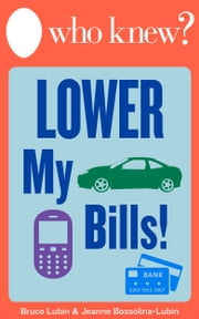 Who Knew? Lower My Bills! - Easy Tips and Tricks to Save Money on Your Utilities, Phone, Cable, Heating, Air Conditioning, Insurance, Medical, and Other Bills ebook by Bruce Lubin,Jeanne Bossolina-Lubin