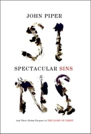 Spectacular Sins: And Their Global Purpose in the Glory of Christ - And Their Global Purpose in the Glory of Christ ebook by John Piper