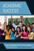 Academic Success - Applying Learning Theory in the Classroom ebook by Marie Menna Pagliaro