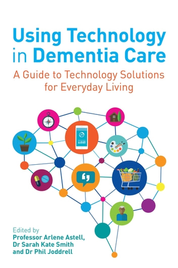Using Technology in Dementia Care - A Guide to Technology Solutions for Everyday Living ebook by
