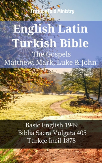 English Latin Turkish Bible - The Gospels - Matthew, Mark, Luke & John - Basic English 1949 - Biblia Sacra Vulgata 405 - Türkçe İncil 1878 ebook by TruthBeTold Ministry