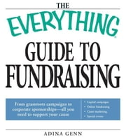 The Everything Guide to Fundraising Book - From grassroots campaigns to corporate sponsorships -- All you need to support your cause; Capital campagins/ Online fundraising / Cause marketing / Special Events ebook by Adina Genn