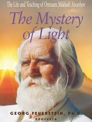 The Mystery of Light - The Life and Teaching of Omraam Mikhaël Aïvanhov ebook by Georg Feuerstein