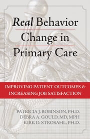Real Behavior Change in Primary Care - Improving Patient Outcomes and Increasing Job Satisfaction ebook by Patricia J. Robinson, PhD,Debra A. Gould, MD, MPH,Kirk D. Strosahl, PhD