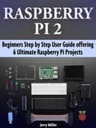 Raspberry Pi 2: Beginners Step by Step User Guide offering 6 Ultimate Raspberry Pi Projects ebook by Jerry Miller