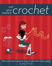 Not Your Mama's Crochet: The Cool and Creative Way to Join the Chain Gang ebook by Swenson, Amy