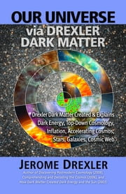 Our Universe via Drexler Dark Matter: Drexler Dark Matter Created and Explains Dark Energy, Top-Down Cosmology, Inflation, Accelerating Cosmos, Stars, ebook by Drexler, Jerome