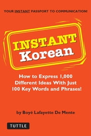 Instant Korean - How to Express 1,000 Different Ideas with Just 100 Key Words and Phrases! (Korean Phrasebook) ebook by Boyé Lafayette De Mente