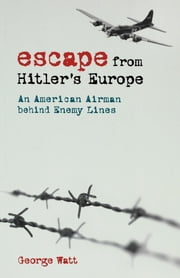 Escape from Hitler's Europe - An American Airman behind Enemy Lines ebook by George Watt