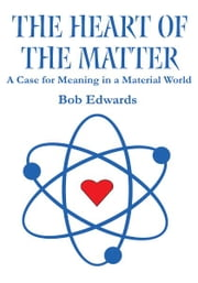 The Heart of the Matter - A Case for Meaning in a Material World ebook by Bob Edwards