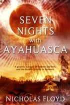 Seven Nights with Ayahuasca ebook by Nicholas Floyd