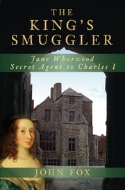 The King's Smuggler - Jane Whorwood, Secret Agent to Charles I ebook by John Fox