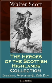 The Heroes of the Scottish Highlands Collection: Ivanhoe, Waverley & Rob Roy (Illustrated): Historical Novels from the Author of The Pirate, The Heart of Midlothian, Old Mortality, The Guy Mannering, The Antiquary, The Bride of Lammermoor and Anne of