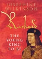 Richard III - The Young King To Be ebook by Josephine Wilkinson