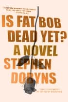 Is Fat Bob Dead Yet? ebook by Stephen Dobyns