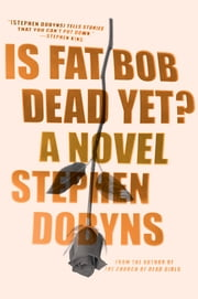 Is Fat Bob Dead Yet? - A Novel ebook by Stephen Dobyns
