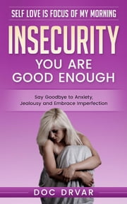 Insecurity - You are Good Enough - Self Love is Focus of My Morning, #1 ebook by Doc Drvar