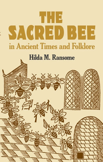 The Sacred Bee in Ancient Times and Folklore ebook by Hilda M. Ransome