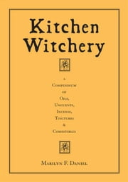 Kitchen Witchery: A Compendium Of Oils, Unguents, Incense, Tinctures & Comestibles ebook by Marilyn F. Daniel
