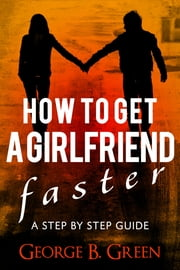 How To Get A Girlfriend Faster - A Step By Step Guide ebook by George B. Green