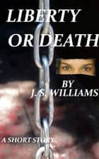 Liberty Or Death ebook by J. S. Williams