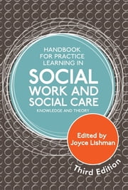Handbook for Practice Learning in Social Work and Social Care, Third Edition - Knowledge and Theory ebook by Joyce Lishman,Steven Shardlow,Jane Aldgate,Alastair Gibson,Judith Brearley,Brigid Daniel,Daphne Statham,Michael Sheppard,Geraldine Macdonald,Peter Marsh,Steven Walker,Mark Doel,Colin Keenan,Rob MacKay,Alan Barr,Robert Buckley,Fiona Feilberg,Jan Fook,Ian Fisk,Terry Maclean,Sheila Slessor,Amy Richert,Janine Bolger,Amy Clark,Mike Shepherd,Hazel Kelmshall,David Humphrey,Pauline Hardiker,Mary Barker,Heather Munro,Rory Lynch,Patricia Kearney,Neil Gibson
