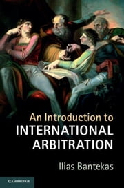 An Introduction to International Arbitration ebook by Bantekas, Ilias