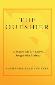 The Outsider - A Journey Into My Father's Struggle With Madness ebook by Nathaniel Lachenmeyer
