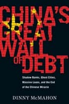 China's Great Wall of Debt - Shadow Banks, Ghost Cities, Massive Loans, and the End of the Chinese Miracle ebook by Dinny McMahon