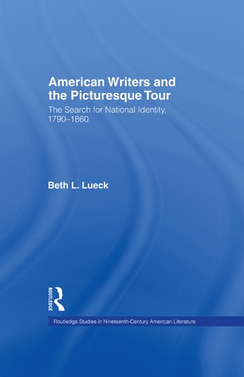 American Writers and the Picturesque Tour - The Search for National Identity, 1790-1860 ebook by Beth L. Lueck