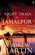 Night Train to Jamalpur ebook by Andrew Martin