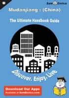 Ultimate Handbook Guide to Mudanjiang : (China) Travel Guide ebook by Alfredia Mock
