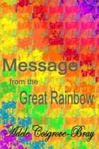 Message from the Great Rainbow ebook by Adele Cosgrove-Bray