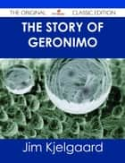 The Story of Geronimo - The Original Classic Edition ebook by Jim Kjelgaard