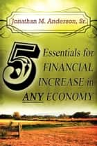 5 ESSENTIALS FOR FINANCIAL INCREASE IN ANY ECONOMY ebook by Jonathan M. Anderson, Sr.