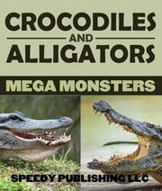 Crocodiles And Alligators Mega Monsters ebook by Speedy Publishing