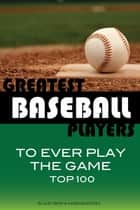 Greatest Baseball Players to Ever Play the Game Top 100 ebook by alex trostanetskiy
