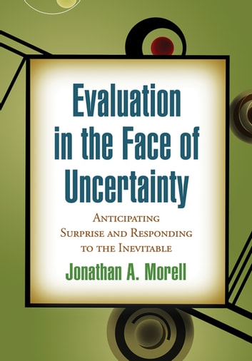 Evaluation in the Face of Uncertainty - Anticipating Surprise and Responding to the Inevitable ebook by Jonathan A. Morell, PhD
