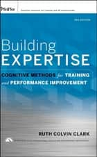 Building Expertise - Cognitive Methods for Training and Performance Improvement ebook by Ruth C. Clark