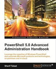 PowerShell 5.0 Advanced Administration Handbook ebook by Sherif Talaat