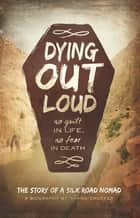 Dying Out Loud - No Guilt in Life, No Fear in Death ebook by Shawn Smucker