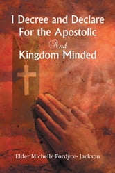 I Decree and Declare For the Apostolic and Kingdom Minded ebook by Elder Michelle Fordyce- Jackson