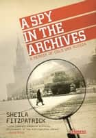 A Spy in the Archives - A Memoir of Cold War Russia ebook by Sheila Fitzpatrick