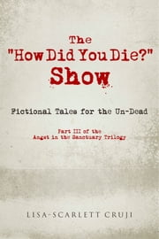 "The ""How Did You Die?"" Show - Fictional Tales for the Un-Dead ebook by Lisa-Scarlett Cruji"